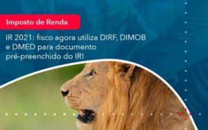 Ir 2021 Fisco Agora Utiliza Dirf Dimob E Dmed Para Documento Pre Preenchido Do Ir 1 Organização Contábil Lawini - Contabilidade em São Paulo | Aficon Organização Contábil